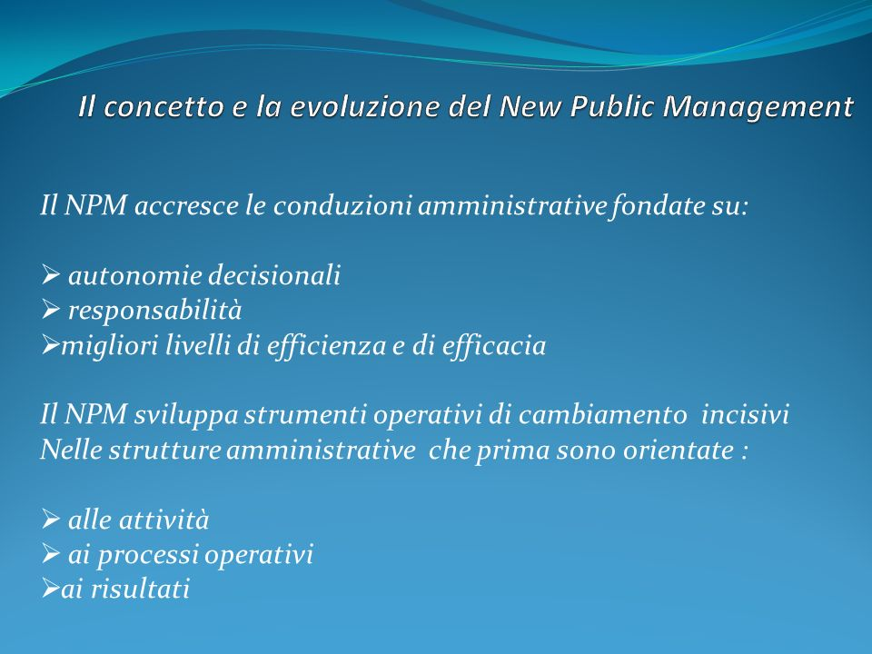 Il NPM accresce le conduzioni amministrative fondate su: autonomie decisionali responsabilità migliori livelli di efficienza e di efficacia Il NPM svi