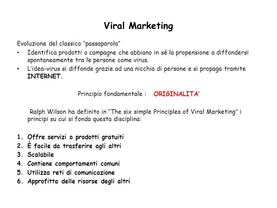 Viral Marketing Evoluzione del classico passaparola Identifica prodotti o campagne che abbiano in sé la propensione a diffondersi spontaneamente tra l