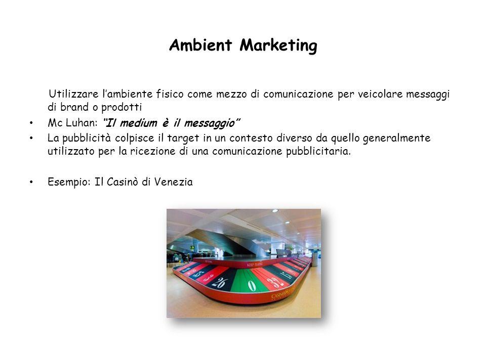 Ambient Marketing Utilizzare lambiente fisico come mezzo di comunicazione per veicolare messaggi di brand o prodotti Mc Luhan: Il medium è il messaggi