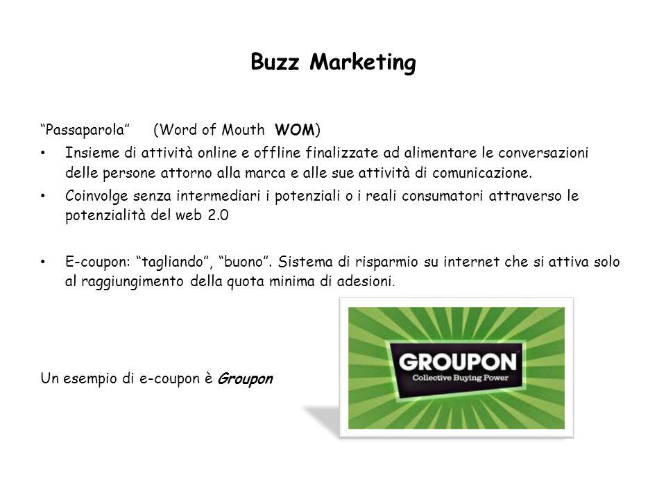 Buzz Marketing Passaparola (Word of Mouth WOM) Insieme di attività online e offline finalizzate ad alimentare le conversazioni delle persone attorno a