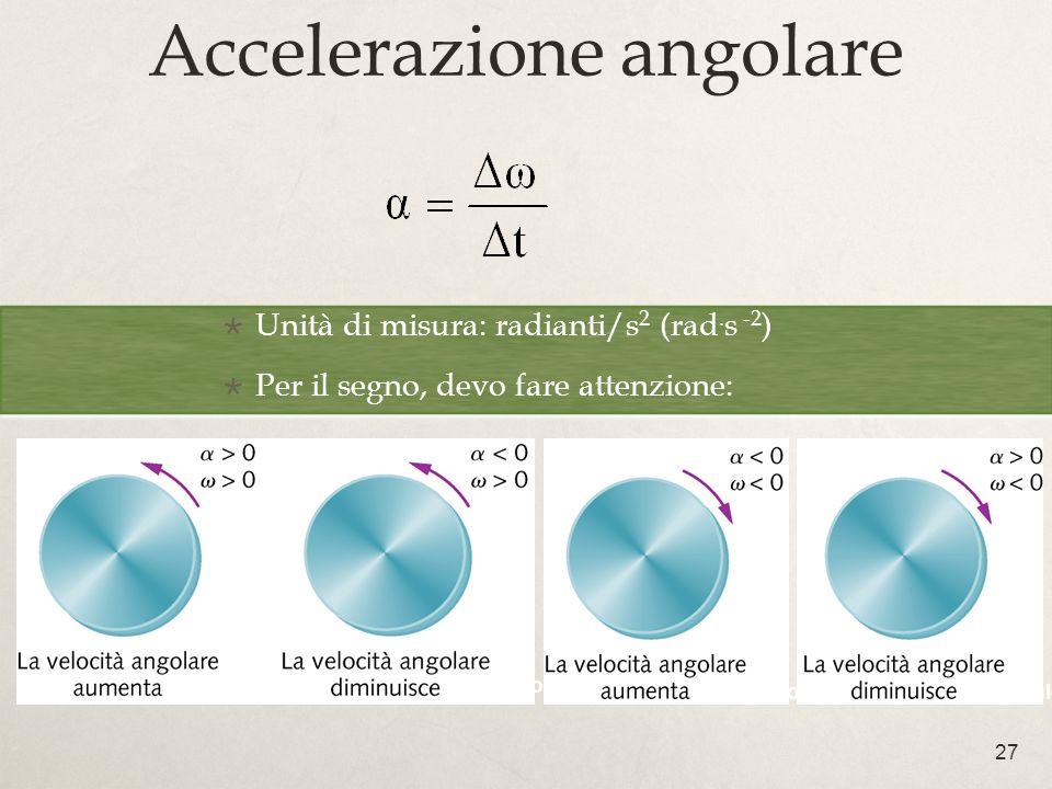 27 Accelerazione angolare Unità di misura: radianti/s 2 (rad. s -2 ) Per il segno, devo fare attenzione: Unità di misura: radianti/s 2 (rad. s -2 ) Pe