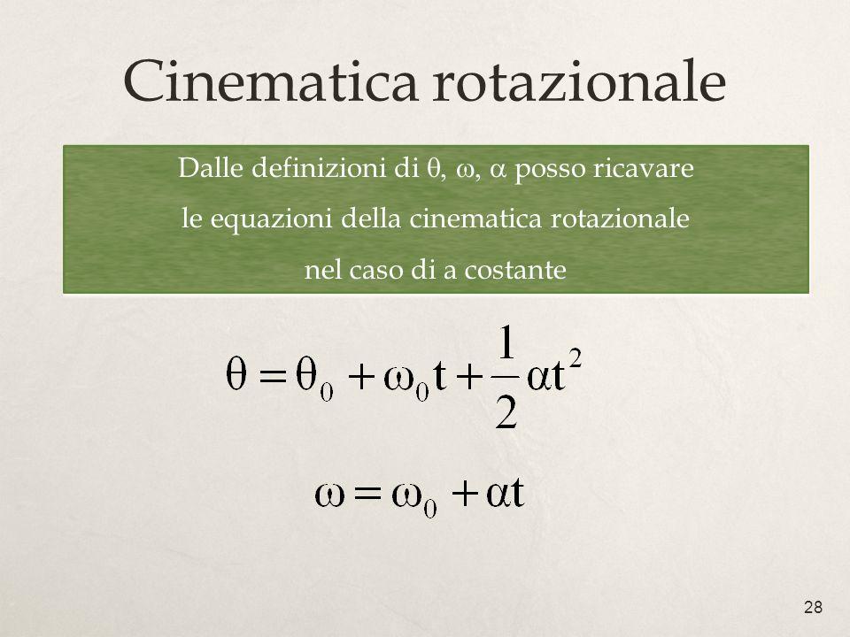 28 Cinematica rotazionale Dalle definizioni di posso ricavare le equazioni della cinematica rotazionale nel caso di a costante Dalle definizioni di posso ricavare le equazioni della cinematica rotazionale nel caso di a costante