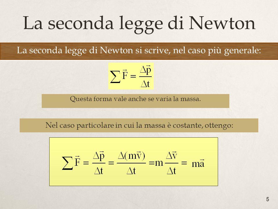 5 La seconda legge di Newton La seconda legge di Newton si scrive, nel caso più generale: Nel caso particolare in cui la massa è costante, ottengo: Questa forma vale anche se varia la massa.