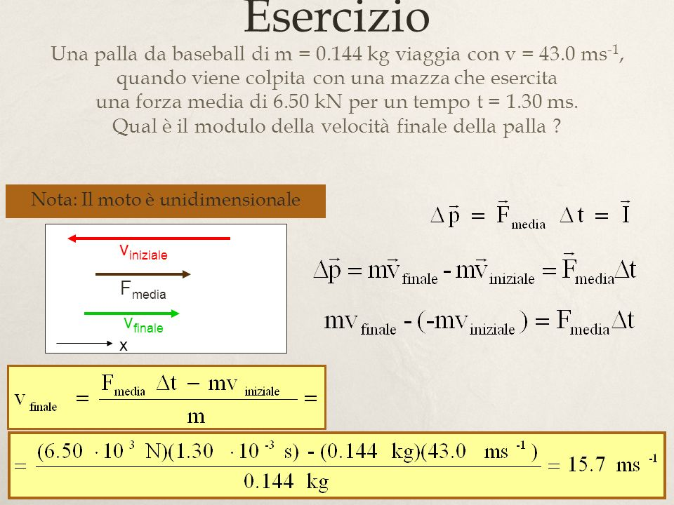 8 Esercizio Una palla da baseball di m = 0.144 kg viaggia con v = 43.0 ms -1, quando viene colpita con una mazza che esercita una forza media di 6.50 kN per un tempo t = 1.30 ms.