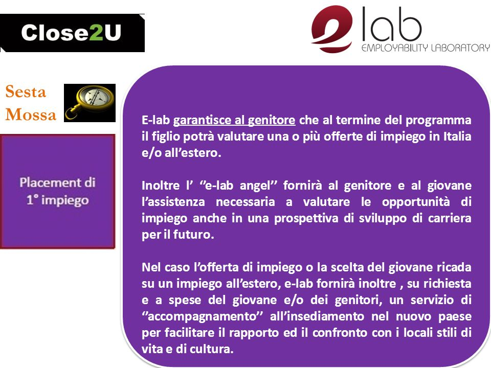 Sesta Mossa E-lab garantisce al genitore che al termine del programma il figlio potrà valutare una o più offerte di impiego in Italia e/o allestero. I