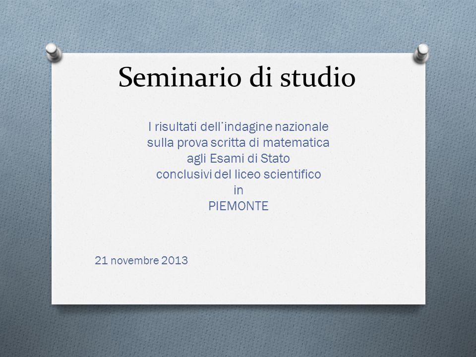 Seminario di studio I risultati dellindagine nazionale sulla prova scritta di matematica agli Esami di Stato conclusivi del liceo scientifico in PIEMONTE 21 novembre 2013