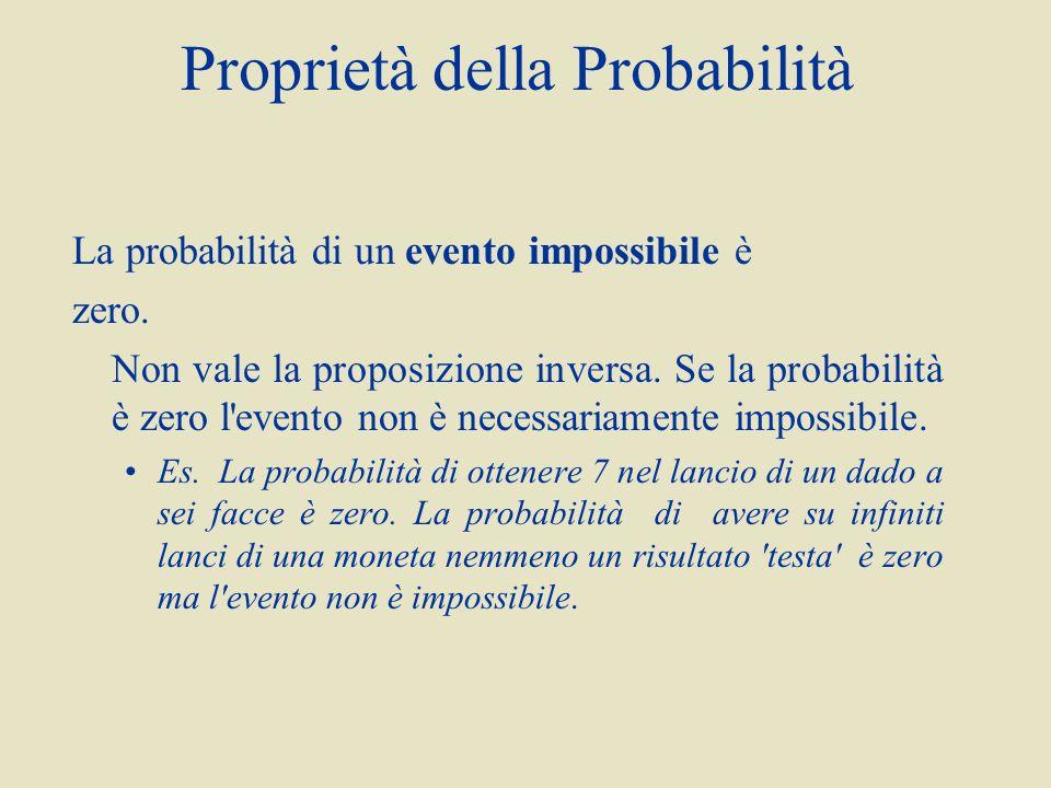 Proprietà della Probabilità La probabilità di un evento impossibile è zero. Non vale la proposizione inversa. Se la probabilità è zero l'evento non è