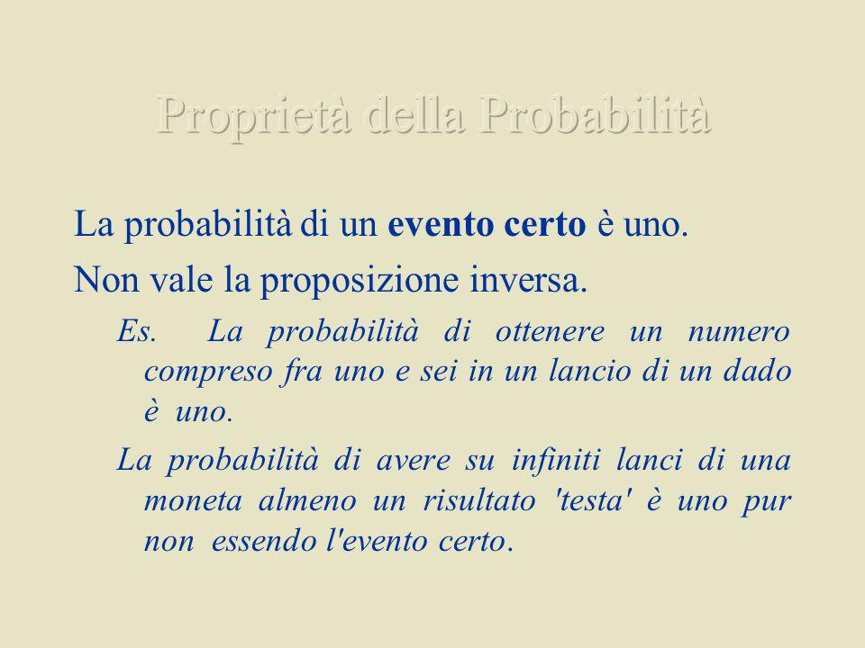 La probabilità di un evento certo è uno. Non vale la proposizione inversa. Es. La probabilità di ottenere un numero compreso fra uno e sei in un lanci