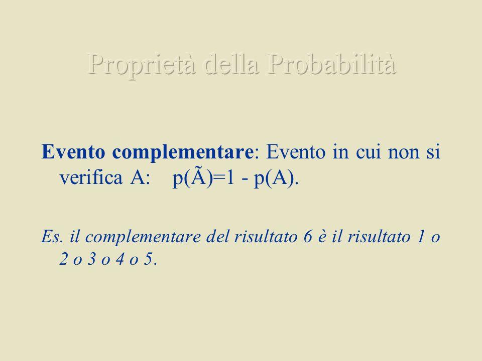 Evento complementare: Evento in cui non si verifica A: p(Ã)=1 p(A). Es. il complementare del risultato 6 è il risultato 1 o 2 o 3 o 4 o 5.