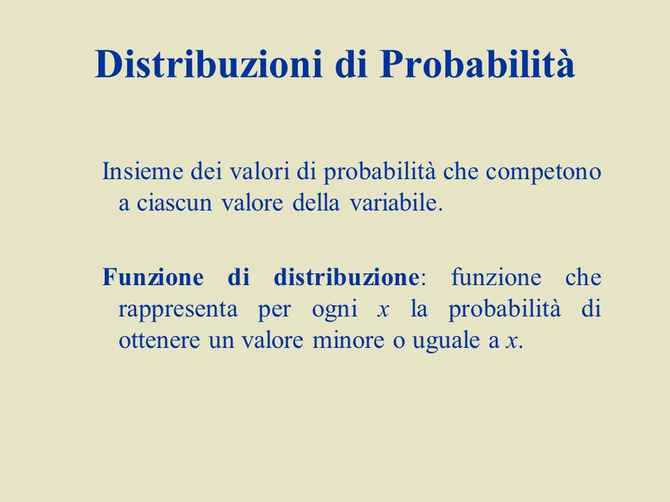 Distribuzioni di Probabilità Insieme dei valori di probabilità che competono a ciascun valore della variabile. Funzione di distribuzione: funzione che