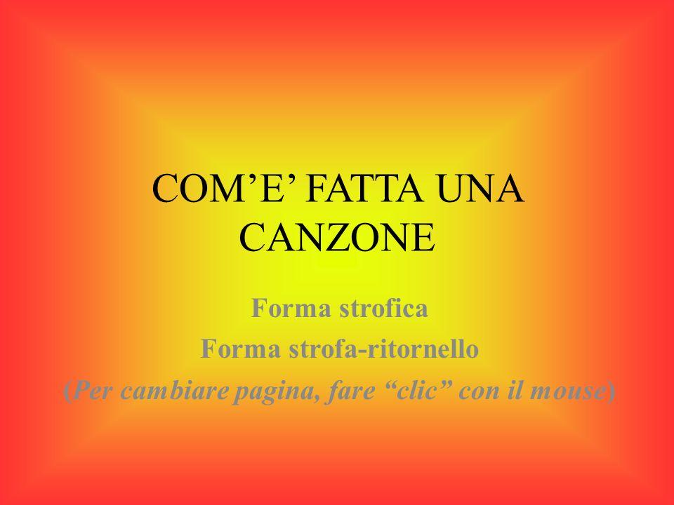 COME FATTA UNA CANZONE Forma strofica Forma strofa-ritornello (Per cambiare pagina, fare clic con il mouse)