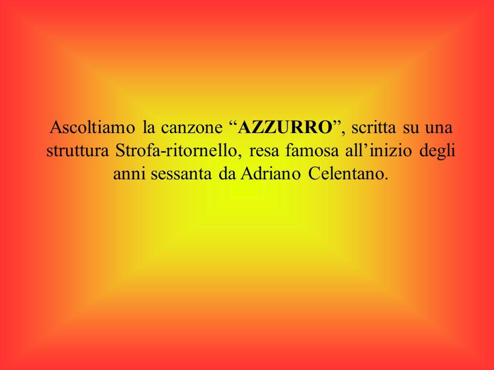 Ascoltiamo la canzone AZZURRO, scritta su una struttura Strofa-ritornello, resa famosa allinizio degli anni sessanta da Adriano Celentano.