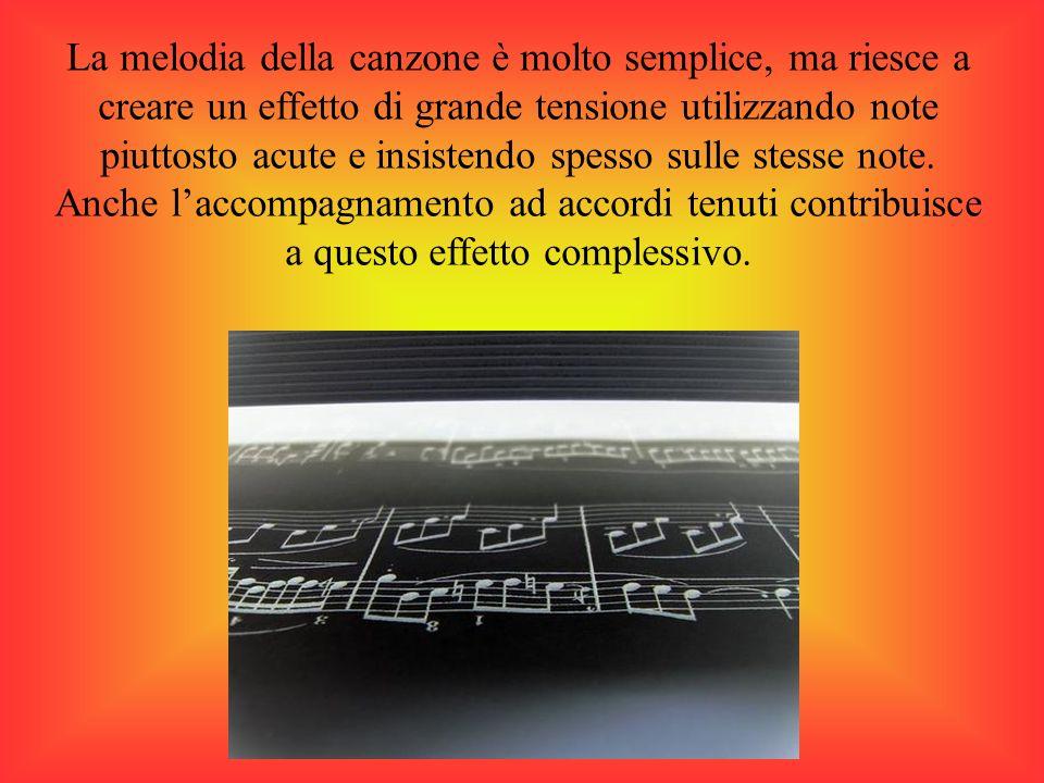 La melodia della canzone è molto semplice, ma riesce a creare un effetto di grande tensione utilizzando note piuttosto acute e insistendo spesso sulle stesse note.