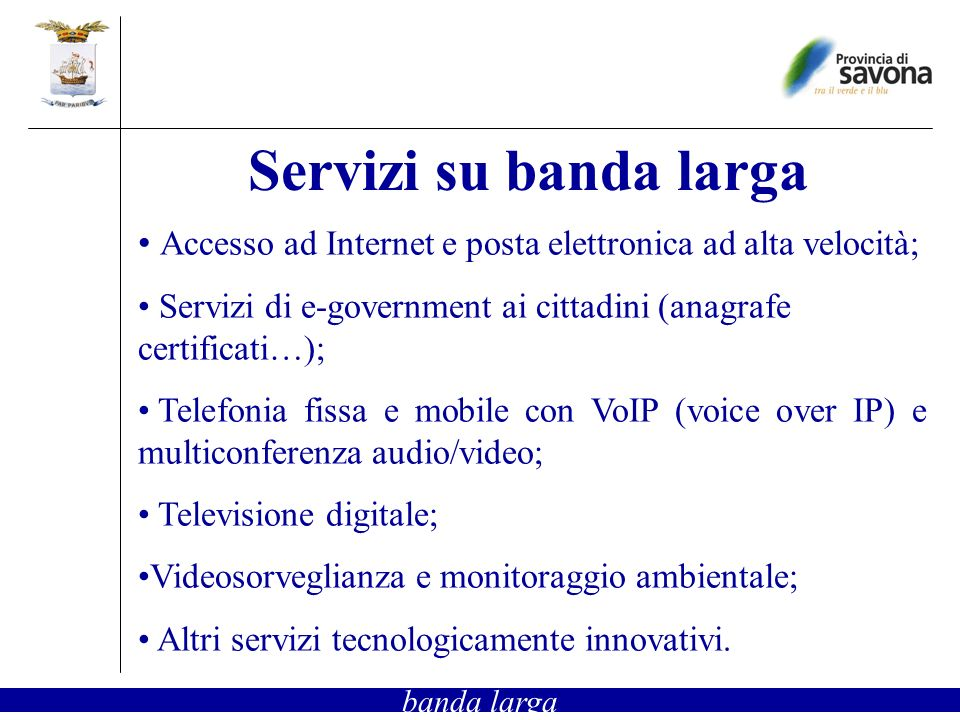 Accesso ad Internet e posta elettronica ad alta velocità; Servizi di e-government ai cittadini (anagrafe certificati…); Telefonia fissa e mobile con VoIP (voice over IP) e multiconferenza audio/video; Televisione digitale; Videosorveglianza e monitoraggio ambientale; Altri servizi tecnologicamente innovativi.