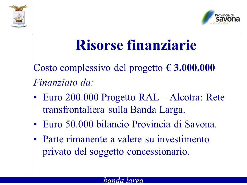 Risorse finanziarie Costo complessivo del progetto 3.000.000 Finanziato da: Euro 200.000 Progetto RAL – Alcotra: Rete transfrontaliera sulla Banda Larga.