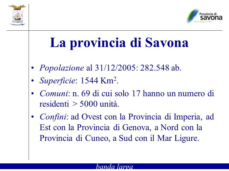La provincia di Savona Popolazione al 31/12/2005: 282.548 ab. Superficie: 1544 Km 2. Comuni: n. 69 di cui solo 17 hanno un numero di residenti > 5000