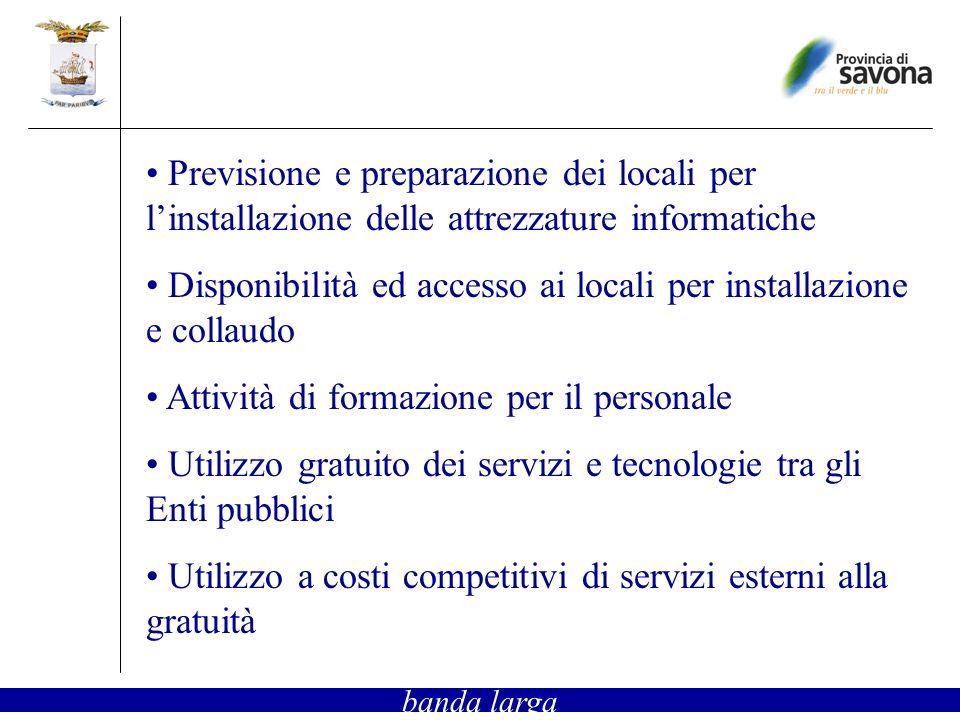 Previsione e preparazione dei locali per linstallazione delle attrezzature informatiche Disponibilità ed accesso ai locali per installazione e collaudo Attività di formazione per il personale Utilizzo gratuito dei servizi e tecnologie tra gli Enti pubblici Utilizzo a costi competitivi di servizi esterni alla gratuità banda larga