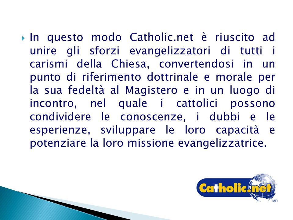 In questo modo Catholic.net è riuscito ad unire gli sforzi evangelizzatori di tutti i carismi della Chiesa, convertendosi in un punto di riferimento dottrinale e morale per la sua fedeltà al Magistero e in un luogo di incontro, nel quale i cattolici possono condividere le conoscenze, i dubbi e le esperienze, sviluppare le loro capacità e potenziare la loro missione evangelizzatrice.