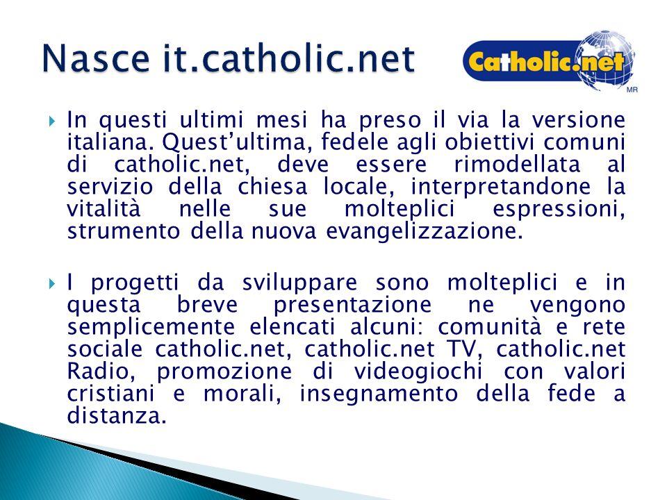 In questi ultimi mesi ha preso il via la versione italiana. Questultima, fedele agli obiettivi comuni di catholic.net, deve essere rimodellata al serv