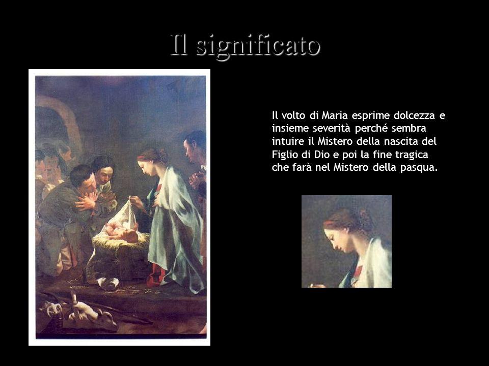 Il significato Il volto di Maria esprime dolcezza e insieme severità perché sembra intuire il Mistero della nascita del Figlio di Dio e poi la fine tr