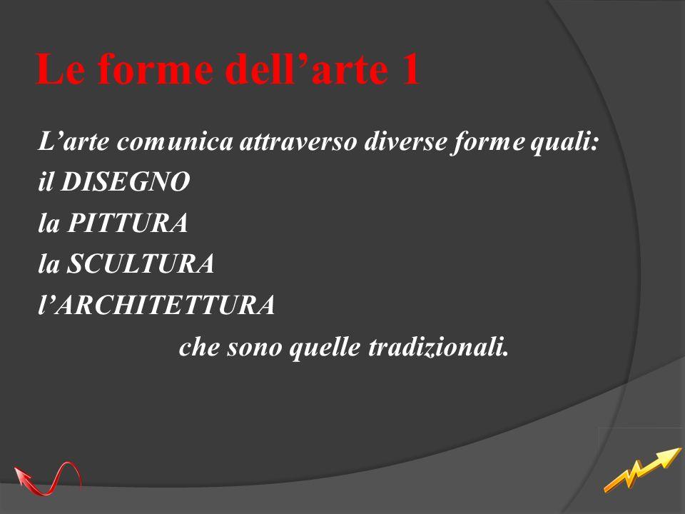 Le forme dellarte 1 Larte comunica attraverso diverse forme quali: il DISEGNO la PITTURA la SCULTURA lARCHITETTURA che sono quelle tradizionali.