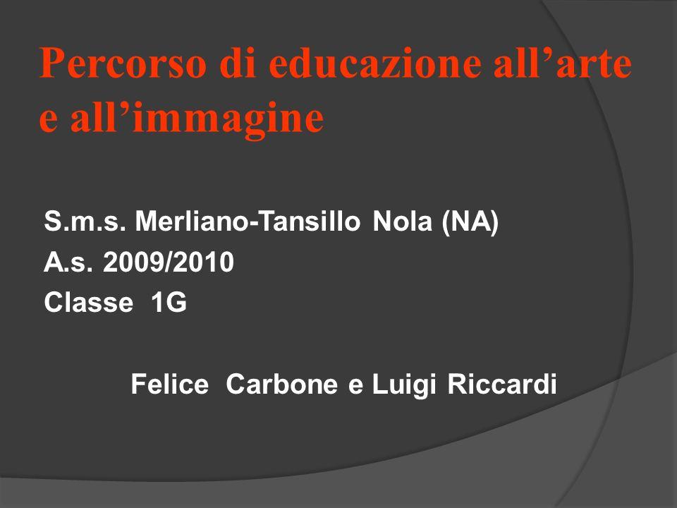Percorso di educazione allarte e allimmagine S.m.s. Merliano-Tansillo Nola (NA) A.s. 2009/2010 Classe 1G Felice Carbone e Luigi Riccardi
