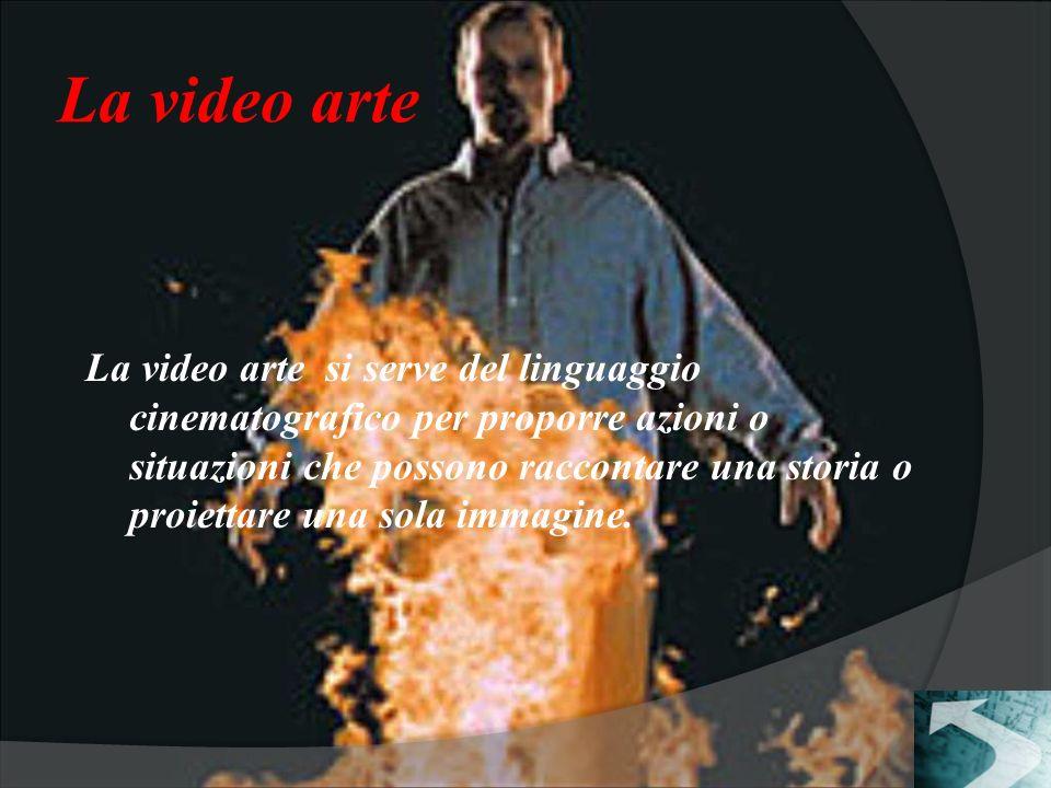 La video arte La video arte si serve del linguaggio cinematografico per proporre azioni o situazioni che possono raccontare una storia o proiettare una sola immagine.