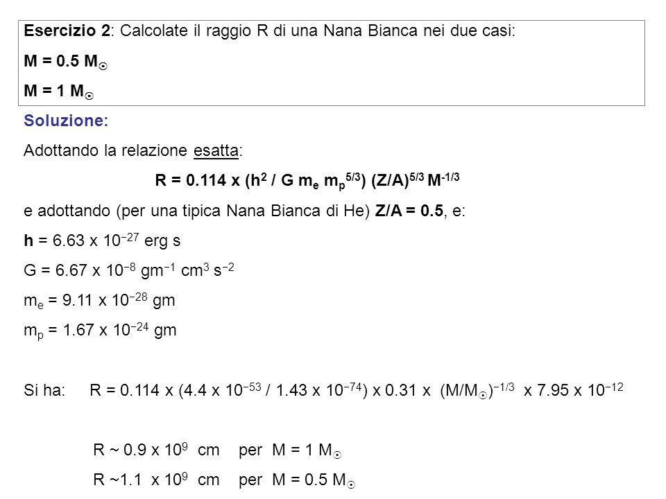 Esercizio 2: Calcolate il raggio R di una Nana Bianca nei due casi: M = 0.5 M M = 1 M Soluzione: Adottando la relazione esatta: e adottando (per una tipica Nana Bianca di He) Z/A = 0.5, e: h = 6.63 x 10 27 erg s G = 6.67 x 10 8 gm 1 cm 3 s 2 m e = 9.11 x 10 28 gm m p = 1.67 x 10 24 gm Si ha: R = 0.114 x (4.4 x 10 53 / 1.43 x 10 74 ) x 0.31 x (M/M ) 1/3 x 7.95 x 10 12 R 0.9 x 10 9 cm per M = 1 M R 1.1 x 10 9 cm per M = 0.5 M R = 0.114 x (h 2 / G m e m p 5/3 ) (Z/A) 5/3 M -1/3