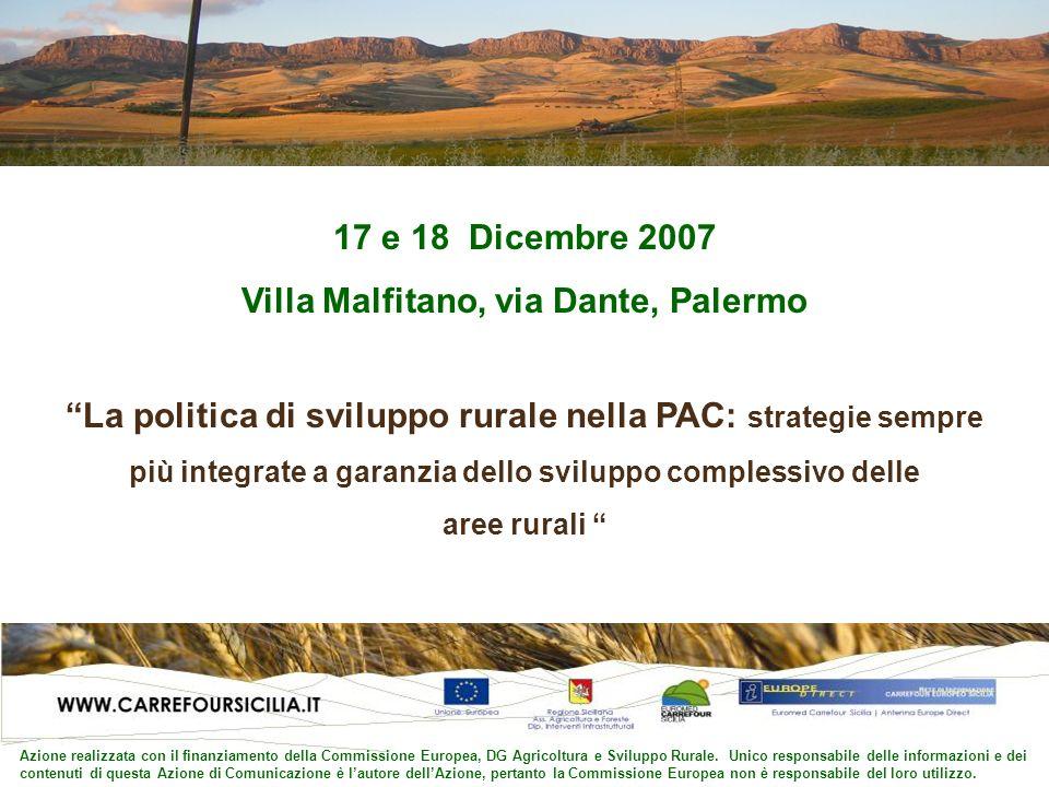 17 e 18 Dicembre 2007 Villa Malfitano, via Dante, Palermo La politica di sviluppo rurale nella PAC: strategie sempre più integrate a garanzia dello sviluppo complessivo delle aree rurali Azione realizzata con il finanziamento della Commissione Europea, DG Agricoltura e Sviluppo Rurale.