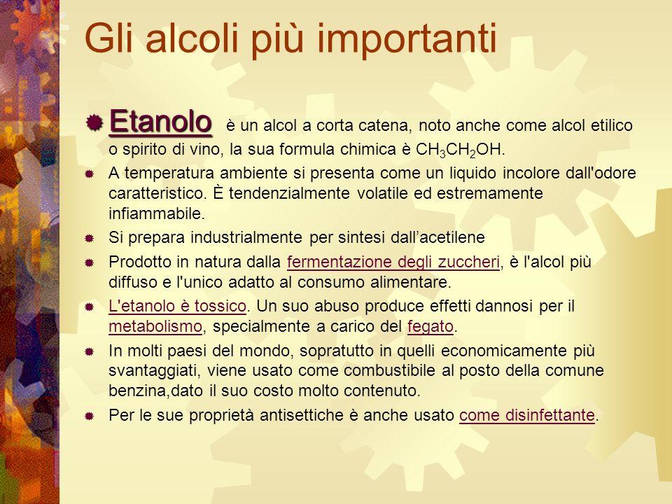 Gli alcoli più importanti Etanolo Etanolo è un alcol a corta catena, noto anche come alcol etilico o spirito di vino, la sua formula chimica è CH 3 CH