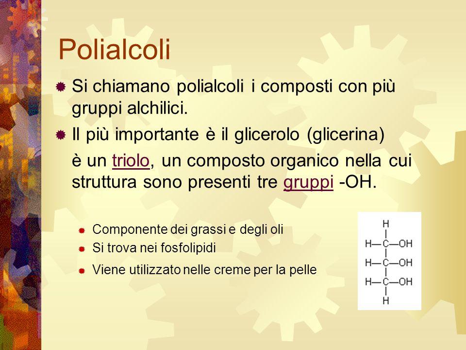 Polialcoli Si chiamano polialcoli i composti con più gruppi alchilici. Il più importante è il glicerolo (glicerina) è un triolo, un composto organico