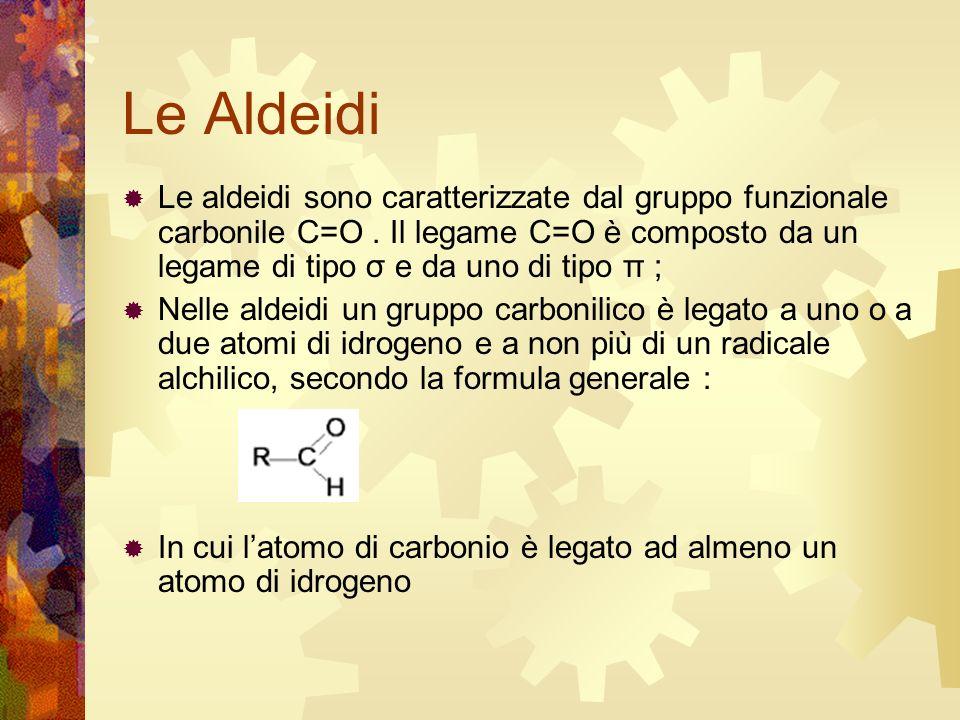 Le Aldeidi Le aldeidi sono caratterizzate dal gruppo funzionale carbonile C=O. Il legame C=O è composto da un legame di tipo σ e da uno di tipo π ; Ne