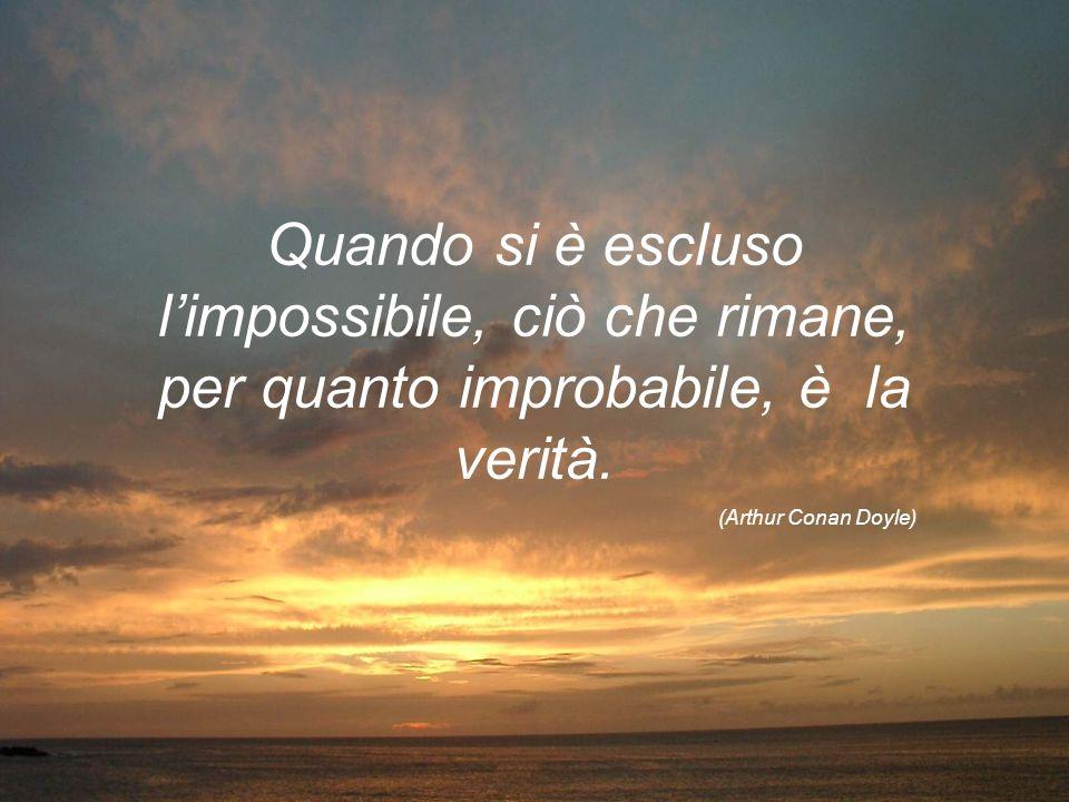 Quando si è escluso limpossibile, ciò che rimane, per quanto improbabile, è la verità. (Arthur Conan Doyle)