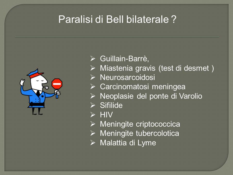 Paralisi di Bell bilaterale ? Guillain-Barrè, Miastenia gravis (test di desmet ) Neurosarcoidosi Carcinomatosi meningea Neoplasie del ponte di Varolio