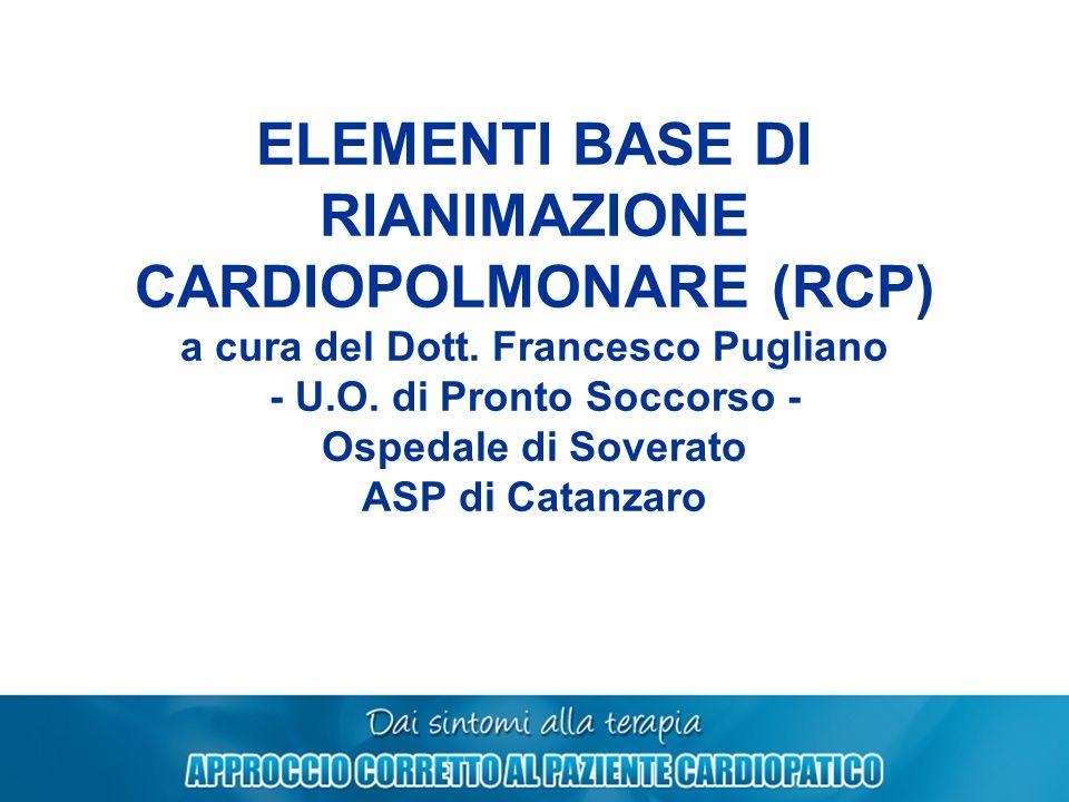 ELEMENTI BASE DI RIANIMAZIONE CARDIOPOLMONARE (RCP) a cura del Dott. Francesco Pugliano - U.O. di Pronto Soccorso - Ospedale di Soverato ASP di Catanz