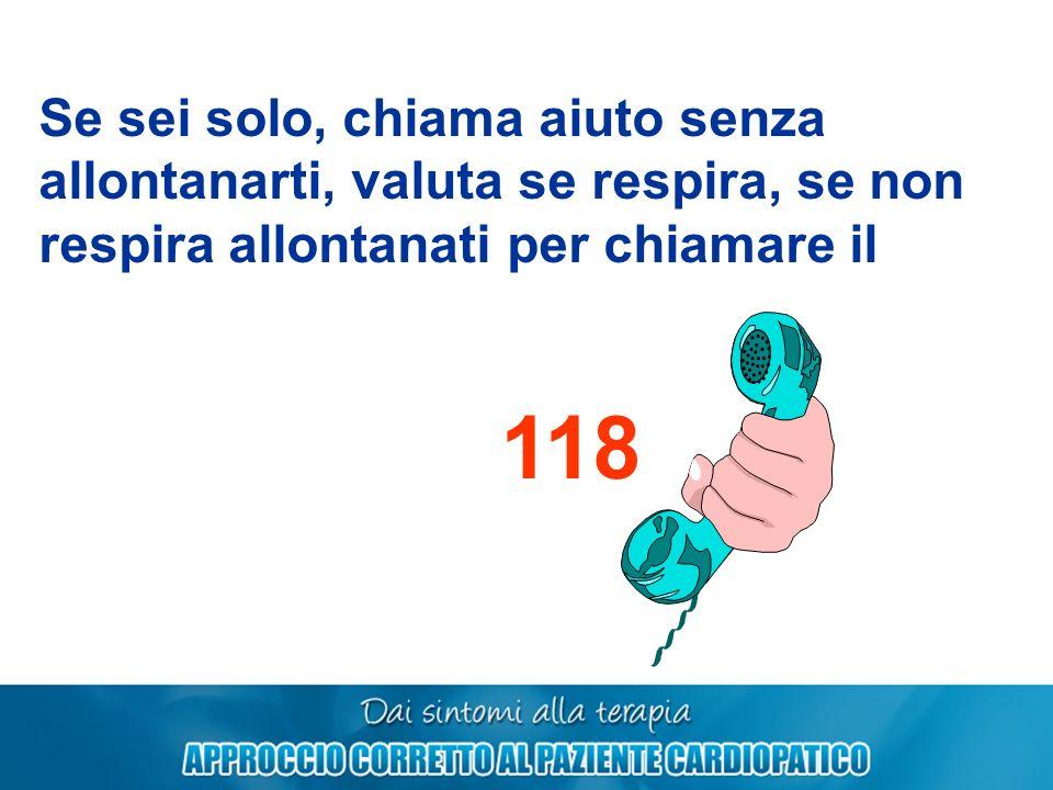 Se sei solo, chiama aiuto senza allontanarti, valuta se respira, se non respira allontanati per chiamare il 118