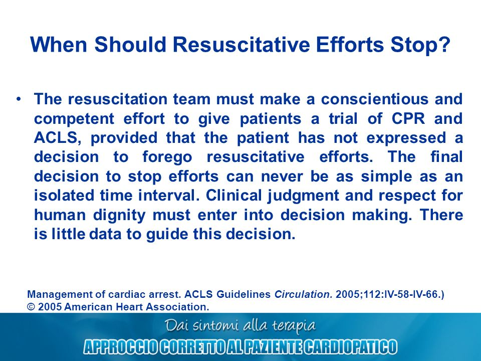 When Should Resuscitative Efforts Stop? The resuscitation team must make a conscientious and competent effort to give patients a trial of CPR and ACLS