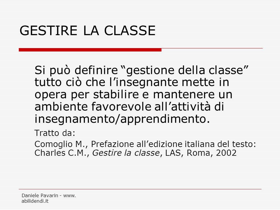 Daniele Pavarin - www. abilidendi.it GESTIRE LA CLASSE Si può definire gestione della classe tutto ciò che linsegnante mette in opera per stabilire e