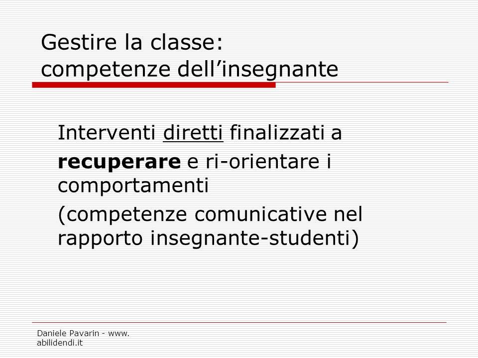 Daniele Pavarin - www. abilidendi.it Gestire la classe: competenze dellinsegnante Interventi diretti finalizzati a recuperare e ri-orientare i comport