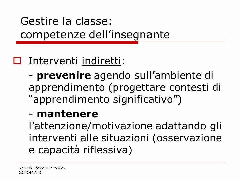 Daniele Pavarin - www. abilidendi.it Gestire la classe: competenze dellinsegnante Interventi indiretti: - prevenire agendo sullambiente di apprendimen