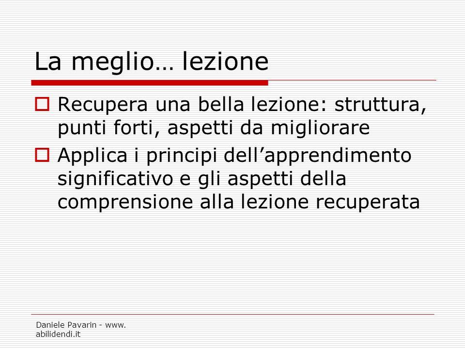 Daniele Pavarin - www. abilidendi.it La meglio… lezione Recupera una bella lezione: struttura, punti forti, aspetti da migliorare Applica i principi d