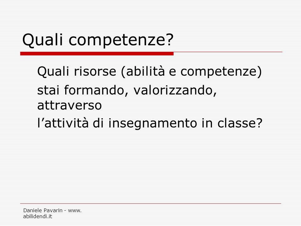 Daniele Pavarin - www. abilidendi.it Quali competenze? Quali risorse (abilità e competenze) stai formando, valorizzando, attraverso lattività di inseg