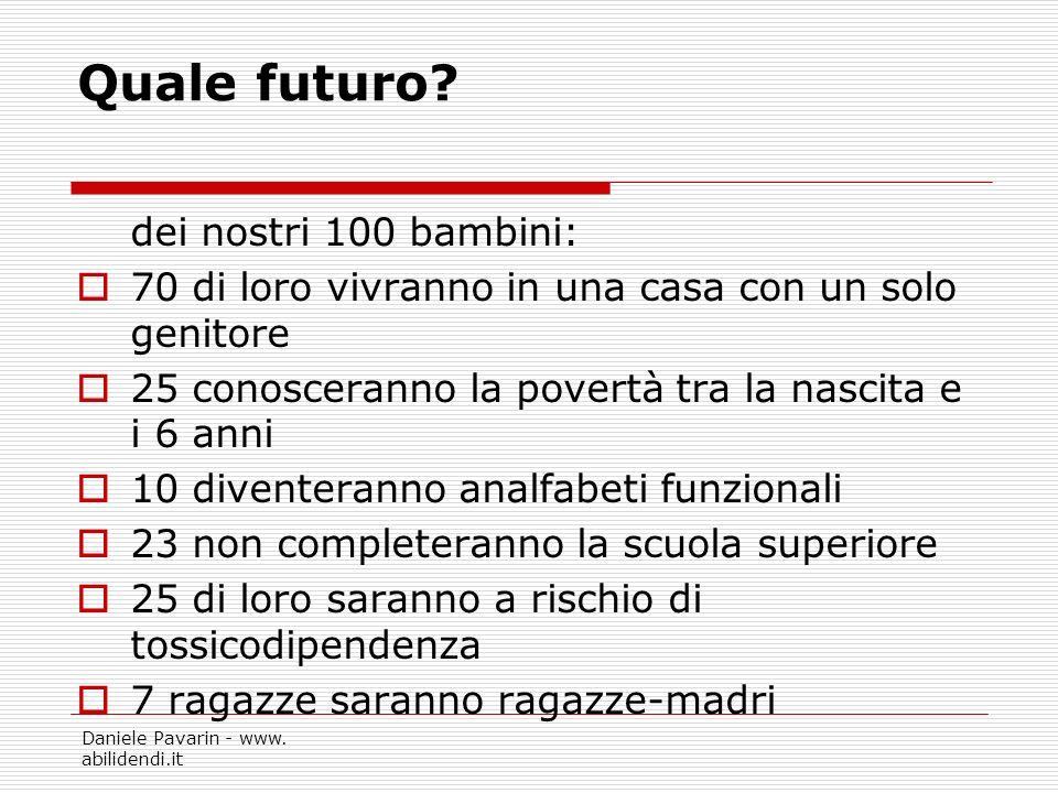 Daniele Pavarin - www. abilidendi.it Quale futuro? dei nostri 100 bambini: 70 di loro vivranno in una casa con un solo genitore 25 conosceranno la pov