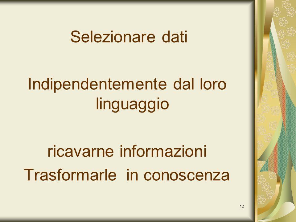 12 Selezionare dati Indipendentemente dal loro linguaggio ricavarne informazioni Trasformarle in conoscenza