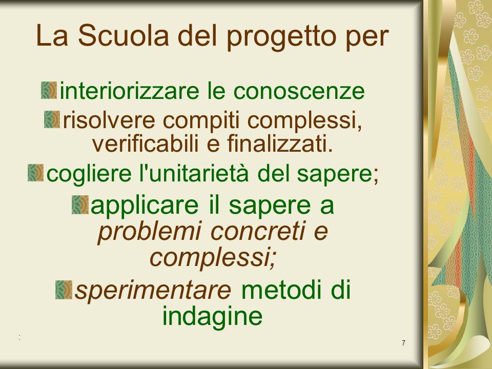 7 La Scuola del progetto per interiorizzare le conoscenze risolvere compiti complessi, verificabili e finalizzati. cogliere l'unitarietà del sapere; a