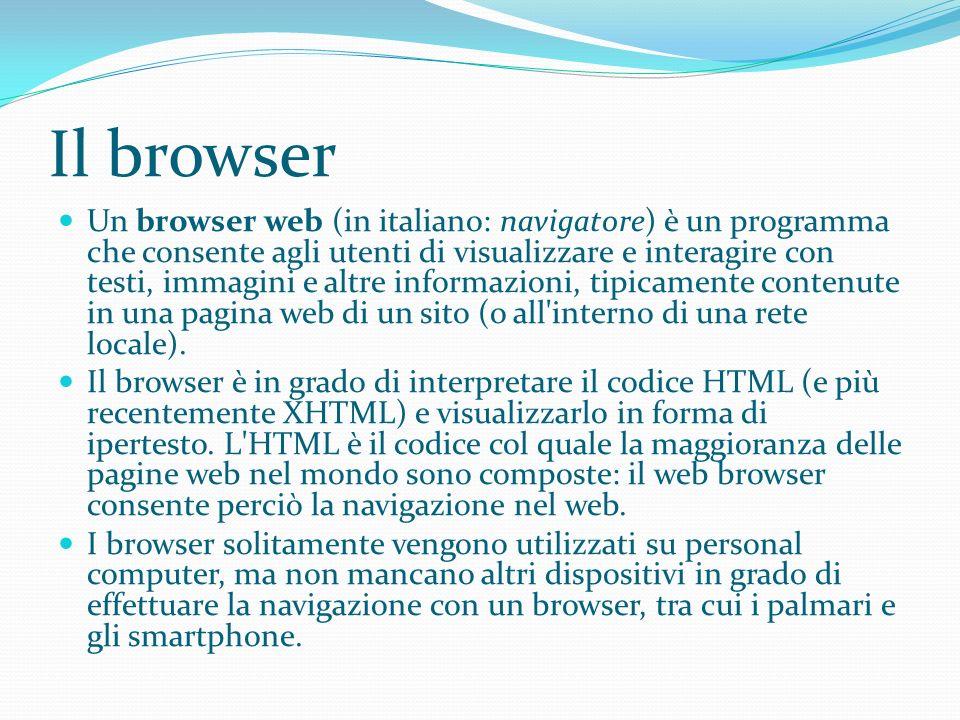 Il browser Un browser web (in italiano: navigatore) è un programma che consente agli utenti di visualizzare e interagire con testi, immagini e altre informazioni, tipicamente contenute in una pagina web di un sito (o all interno di una rete locale).