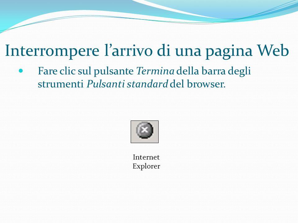 Interrompere larrivo di una pagina Web Fare clic sul pulsante Termina della barra degli strumenti Pulsanti standard del browser.
