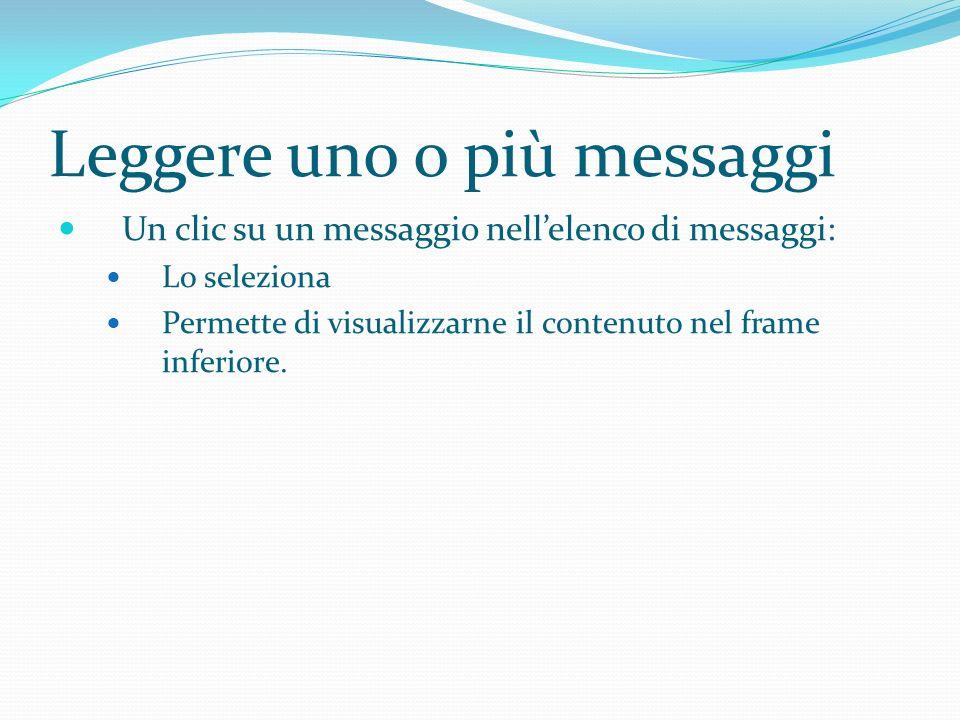 Leggere uno o più messaggi Un clic su un messaggio nellelenco di messaggi: Lo seleziona Permette di visualizzarne il contenuto nel frame inferiore.