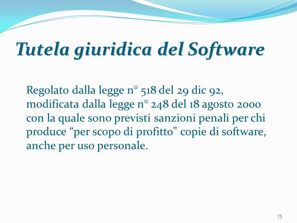 75 Tutela giuridica del Software Regolato dalla legge n° 518 del 29 dic 92, modificata dalla legge n° 248 del 18 agosto 2000 con la quale sono previsti sanzioni penali per chi produce per scopo di profitto copie di software, anche per uso personale.