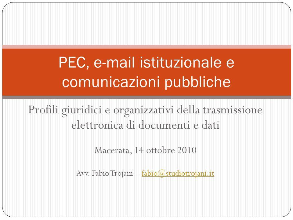 Profili giuridici e organizzativi della trasmissione elettronica di documenti e dati Macerata, 14 ottobre 2010 Avv. Fabio Trojani – fabio@studiotrojan